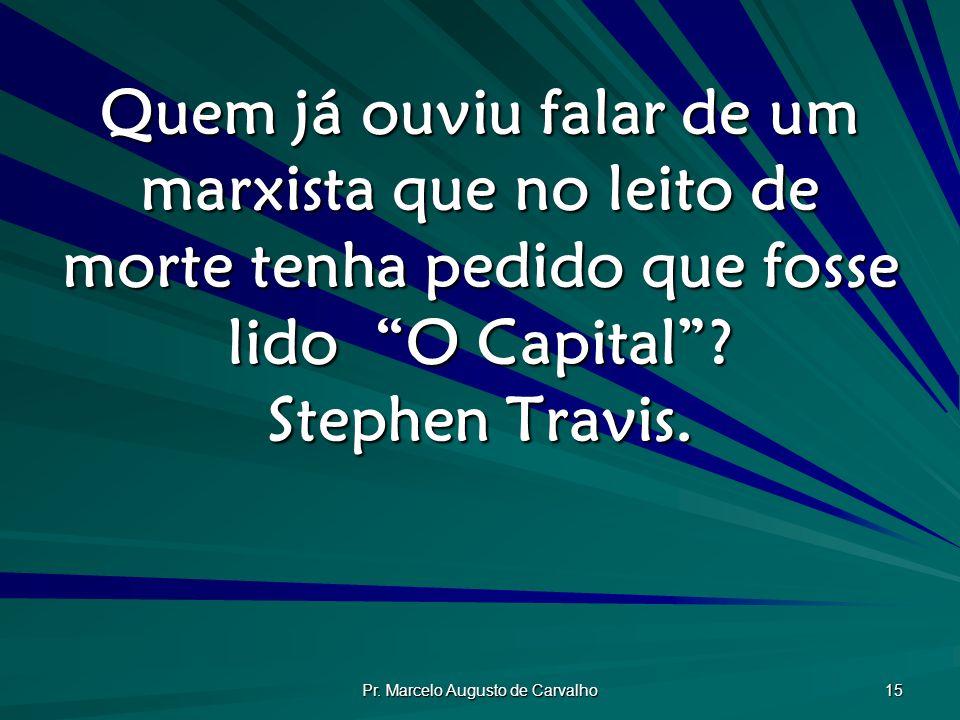 """Pr. Marcelo Augusto de Carvalho 15 Quem já ouviu falar de um marxista que no leito de morte tenha pedido que fosse lido """"O Capital""""? Stephen Travis."""