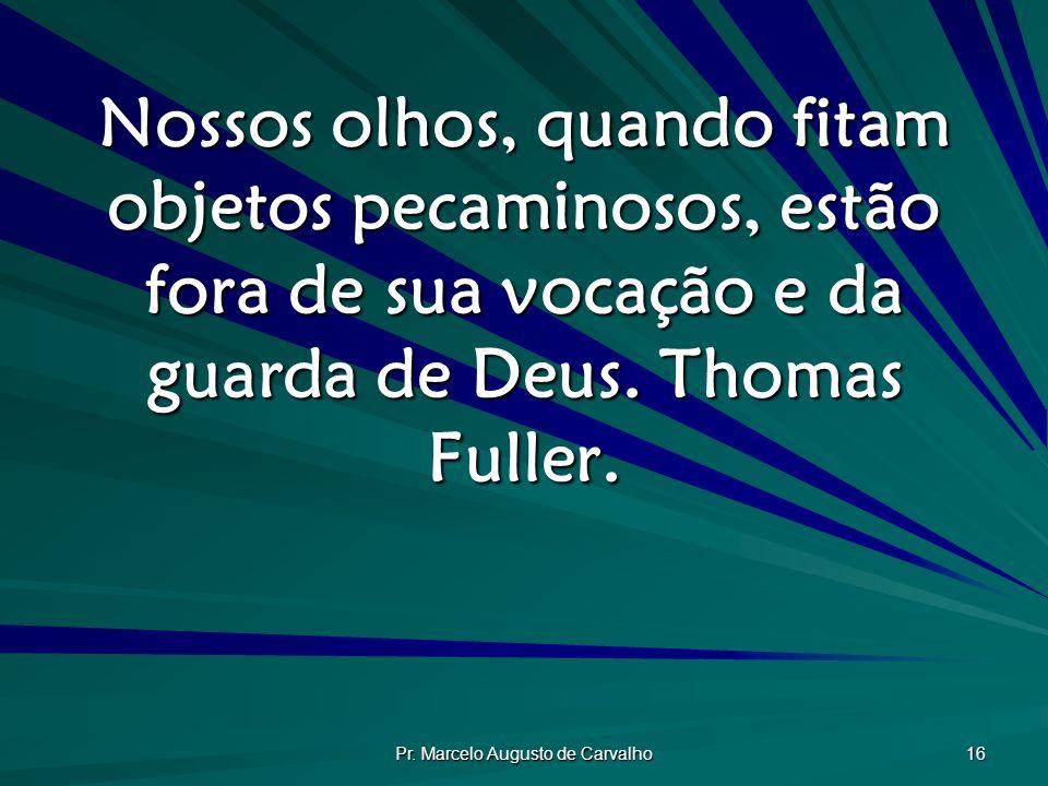 Pr. Marcelo Augusto de Carvalho 16 Nossos olhos, quando fitam objetos pecaminosos, estão fora de sua vocação e da guarda de Deus. Thomas Fuller.
