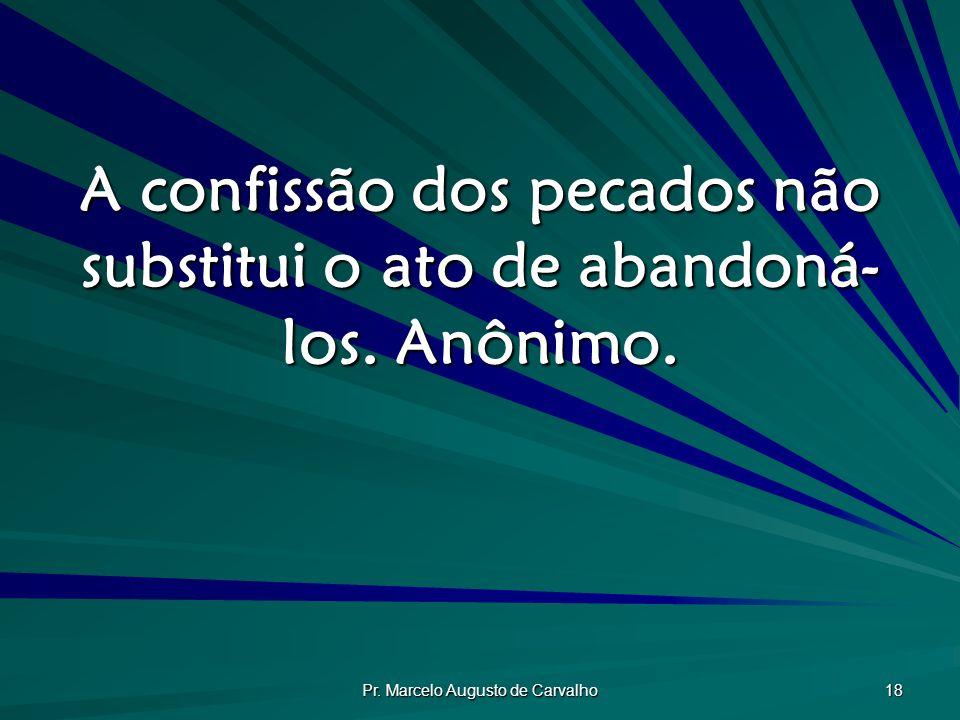 Pr. Marcelo Augusto de Carvalho 18 A confissão dos pecados não substitui o ato de abandoná- los. Anônimo.