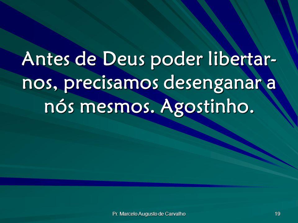 Pr. Marcelo Augusto de Carvalho 19 Antes de Deus poder libertar- nos, precisamos desenganar a nós mesmos. Agostinho.