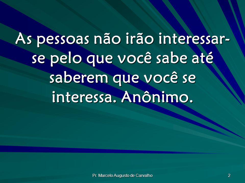 Pr. Marcelo Augusto de Carvalho 2 As pessoas não irão interessar- se pelo que você sabe até saberem que você se interessa. Anônimo.
