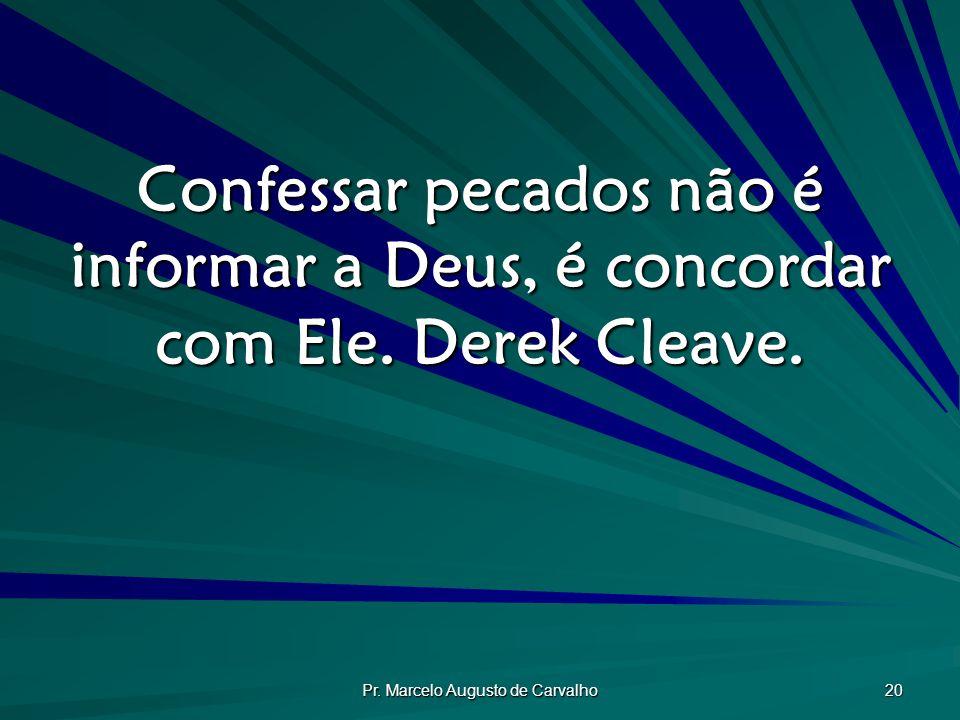 Pr. Marcelo Augusto de Carvalho 20 Confessar pecados não é informar a Deus, é concordar com Ele. Derek Cleave.