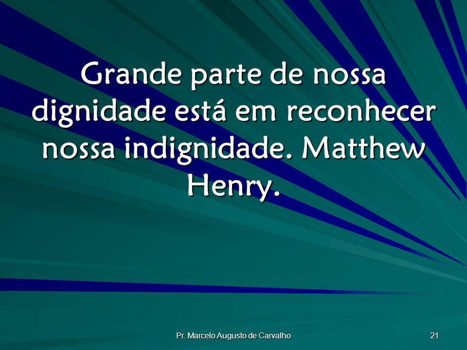 Pr. Marcelo Augusto de Carvalho 21 Grande parte de nossa dignidade está em reconhecer nossa indignidade. Matthew Henry.