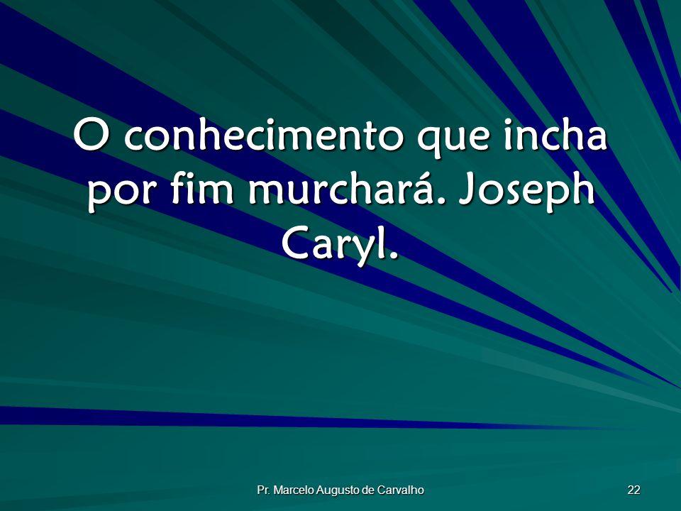 Pr. Marcelo Augusto de Carvalho 22 O conhecimento que incha por fim murchará. Joseph Caryl.