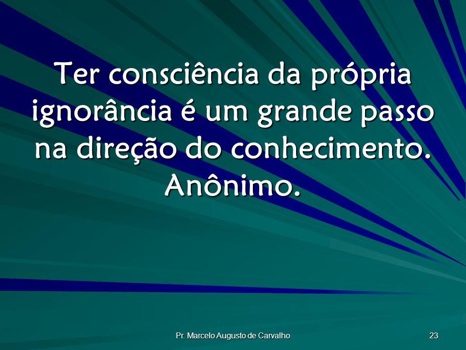 Pr. Marcelo Augusto de Carvalho 23 Ter consciência da própria ignorância é um grande passo na direção do conhecimento. Anônimo.