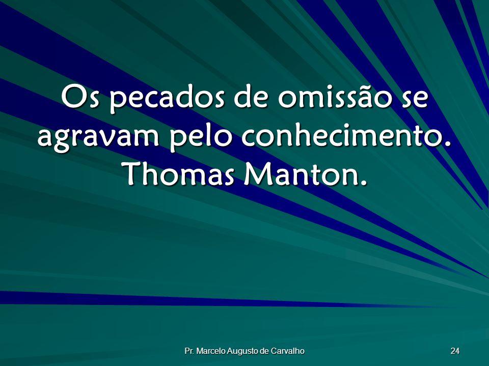 Pr. Marcelo Augusto de Carvalho 24 Os pecados de omissão se agravam pelo conhecimento. Thomas Manton.