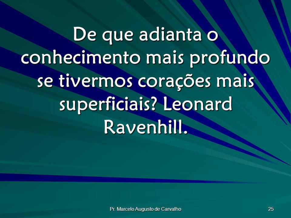 Pr. Marcelo Augusto de Carvalho 25 De que adianta o conhecimento mais profundo se tivermos corações mais superficiais? Leonard Ravenhill.
