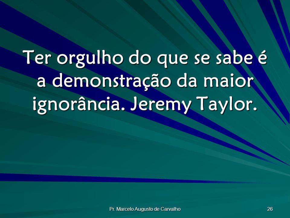 Pr. Marcelo Augusto de Carvalho 26 Ter orgulho do que se sabe é a demonstração da maior ignorância. Jeremy Taylor.