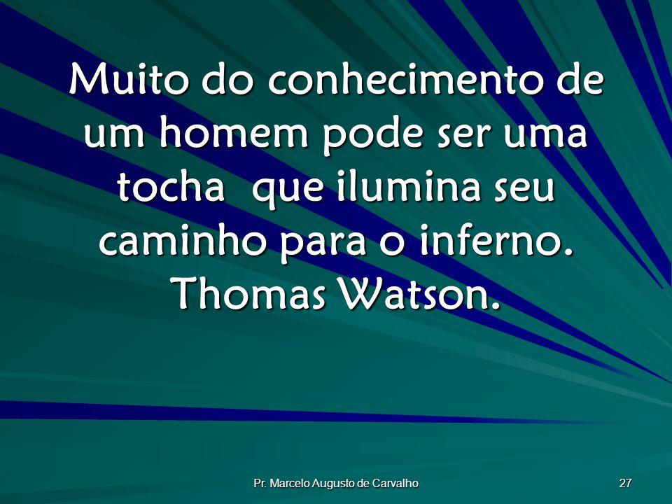 Pr. Marcelo Augusto de Carvalho 27 Muito do conhecimento de um homem pode ser uma tocha que ilumina seu caminho para o inferno. Thomas Watson.