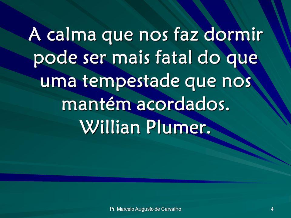 Pr. Marcelo Augusto de Carvalho 4 A calma que nos faz dormir pode ser mais fatal do que uma tempestade que nos mantém acordados. Willian Plumer.