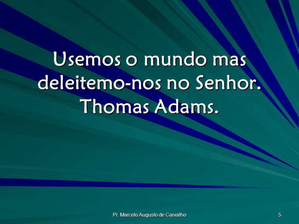 Pr. Marcelo Augusto de Carvalho 5 Usemos o mundo mas deleitemo-nos no Senhor. Thomas Adams.