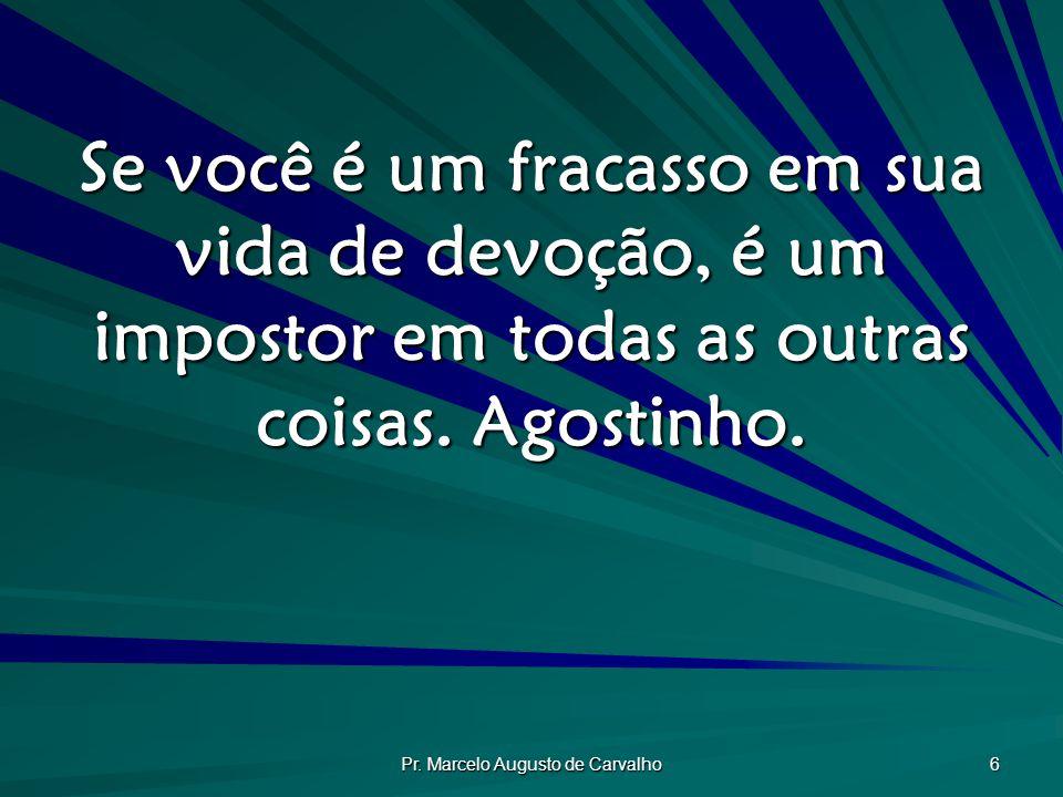 Pr. Marcelo Augusto de Carvalho 6 Se você é um fracasso em sua vida de devoção, é um impostor em todas as outras coisas. Agostinho.