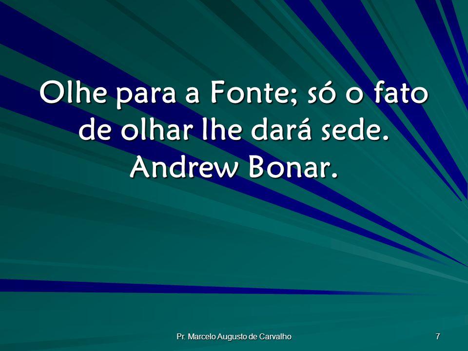 Pr. Marcelo Augusto de Carvalho 7 Olhe para a Fonte; só o fato de olhar lhe dará sede. Andrew Bonar.