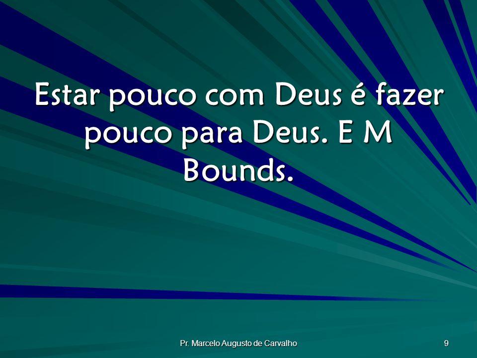 Pr. Marcelo Augusto de Carvalho 9 Estar pouco com Deus é fazer pouco para Deus. E M Bounds.