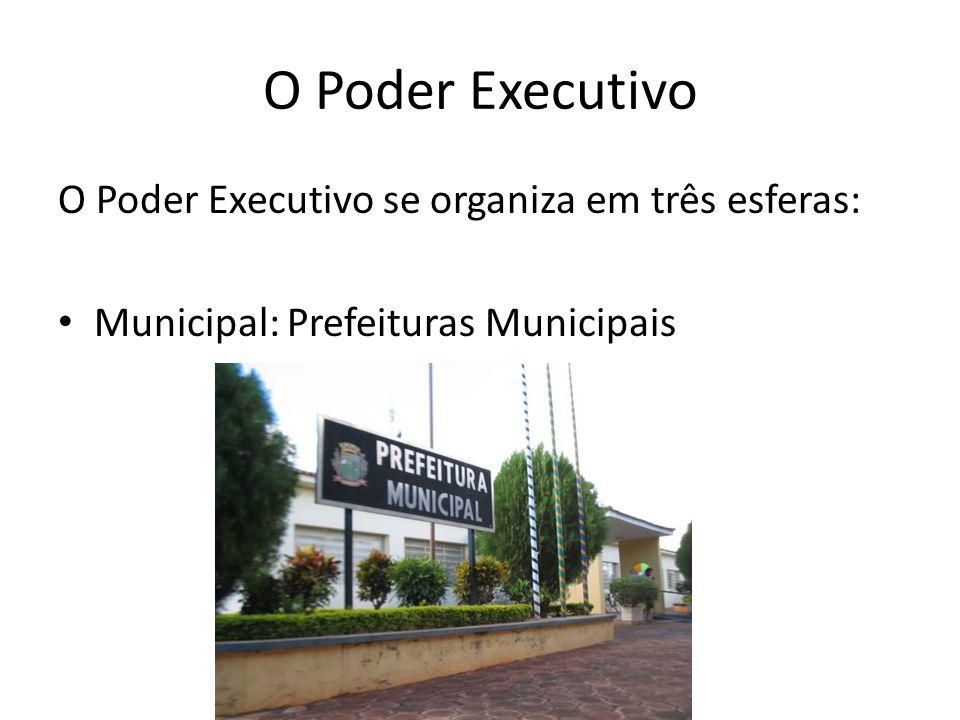 O Poder Executivo O Poder Executivo se organiza em três esferas: Municipal: Prefeituras Municipais