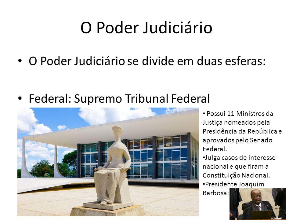 O Poder Judiciário O Poder Judiciário se divide em duas esferas: Federal: Supremo Tribunal Federal Possui 11 Ministros da Justiça nomeados pela Presid