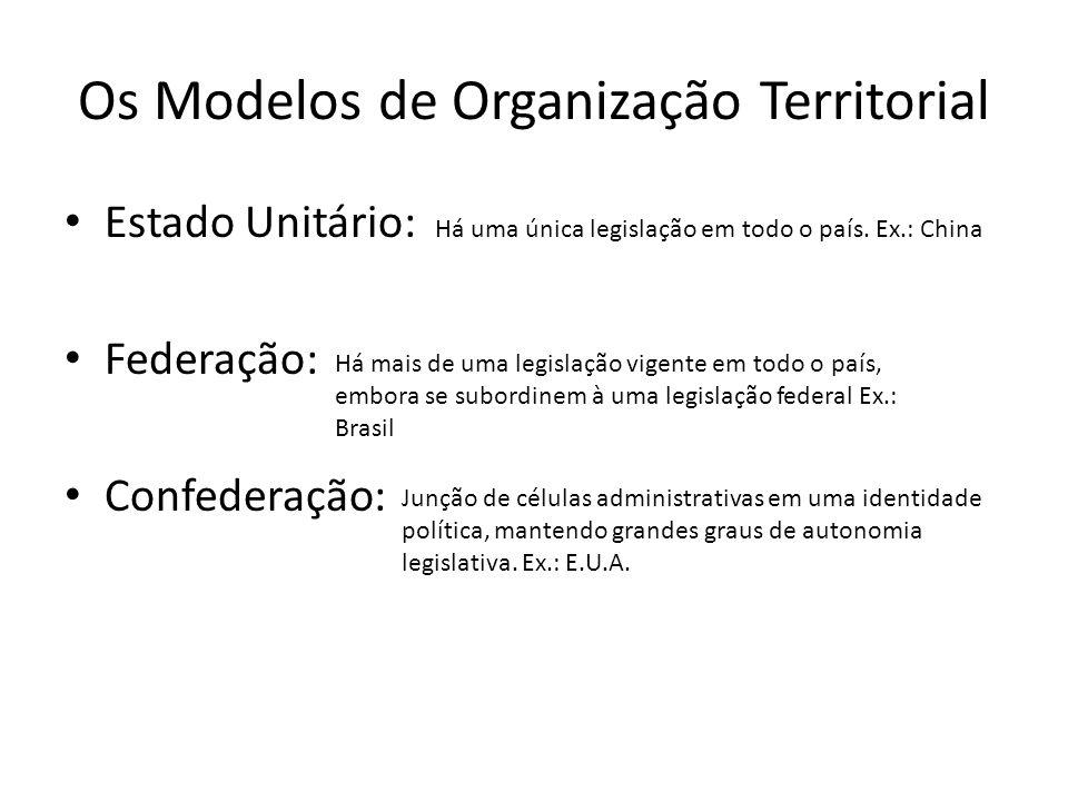 Os Modelos de Organização Territorial Estado Unitário: Federação: Confederação: Há uma única legislação em todo o país. Ex.: China Há mais de uma legi
