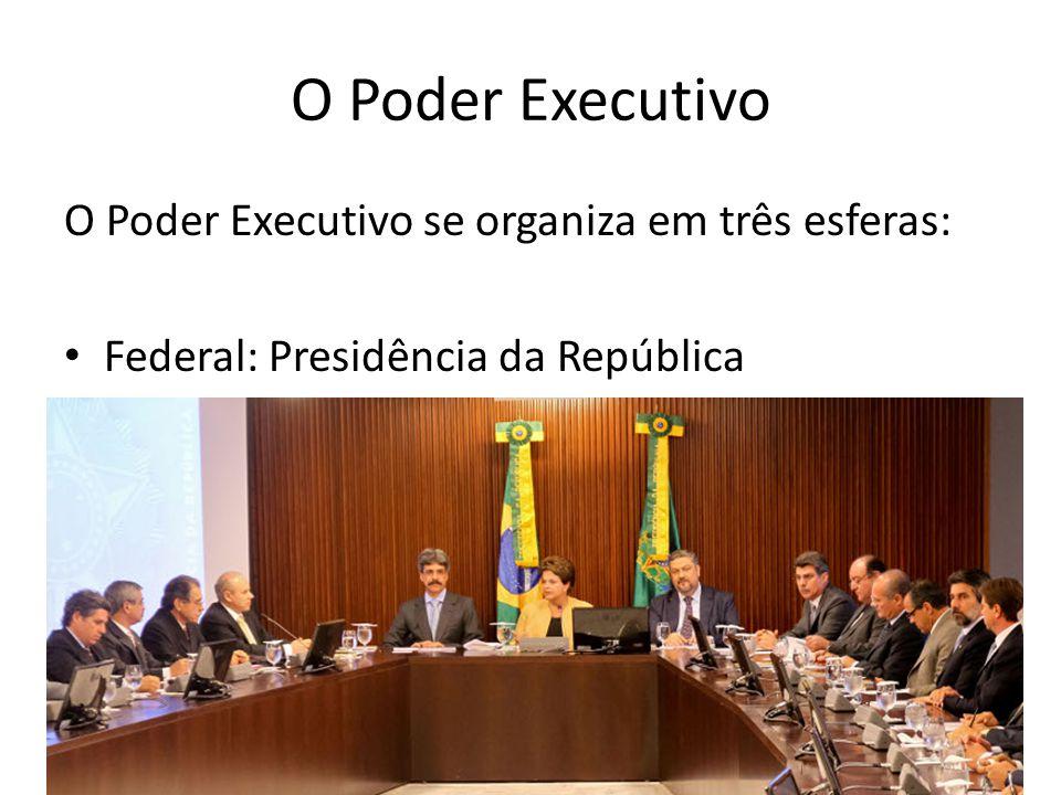 O Poder Executivo O Poder Executivo se organiza em três esferas: Federal: Presidência da República A Presidência é responsável pela nomeação de Ministros de Estado que a auxiliam no papel de Chefe de Governo.
