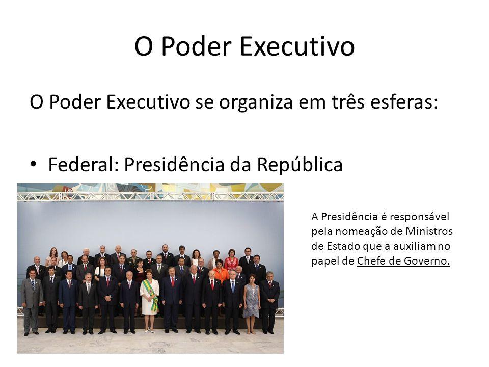 O Poder Executivo O Poder Executivo se organiza em três esferas: Federal: Presidência da República O Presidente da República é o Comandante Supremo das Forças Armadas.