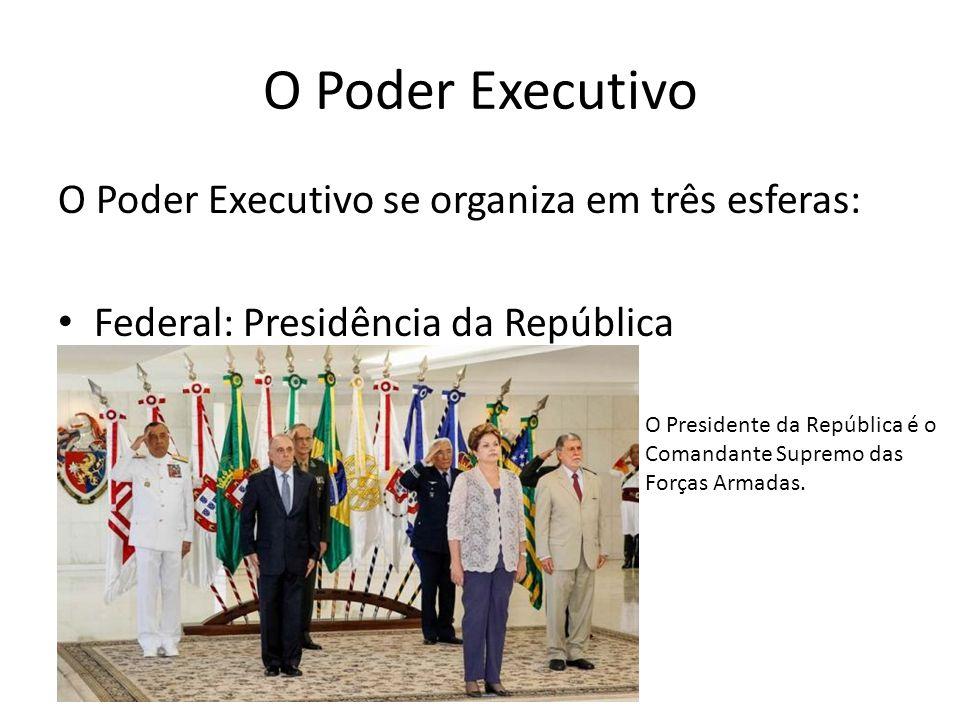 O Poder Executivo O Poder Executivo se organiza em três esferas: Federal: Presidência da República O Presidente da República é o Comandante Supremo da