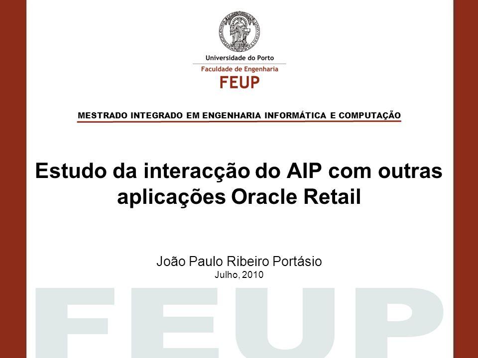 MESTRADO INTEGRADO EM ENGENHARIA INFORMÁTICA E COMPUTAÇÃO Estudo da interacção do AIP com outras aplicações Oracle Retail João Paulo Ribeiro Portásio Julho, 2010