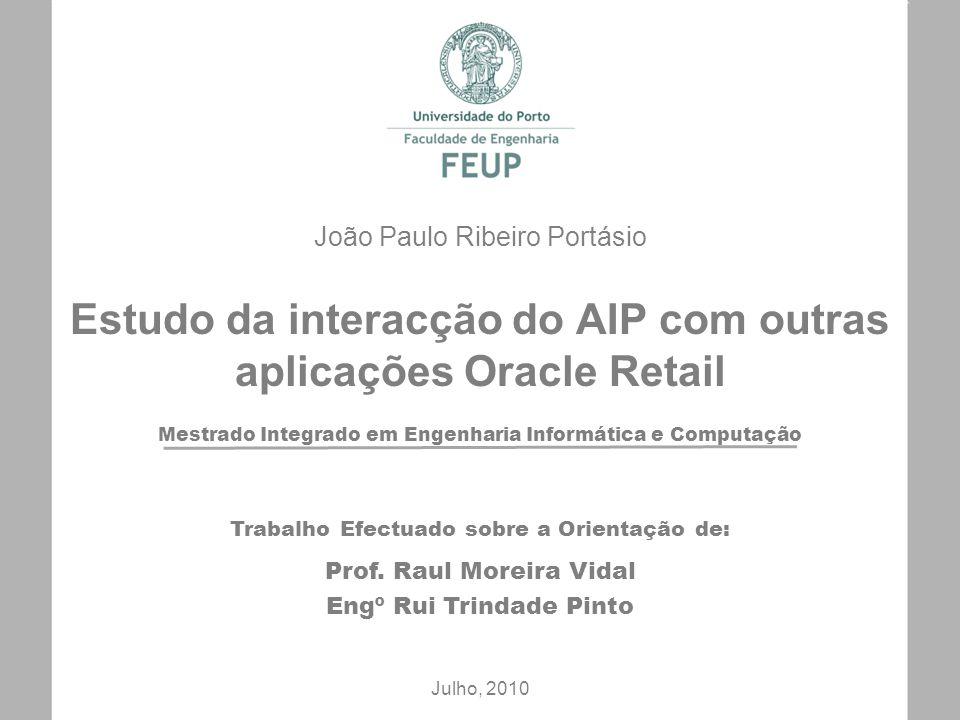 Mestrado Integrado em Engenharia Informática e Computação Estudo da interacção do AIP com outras aplicações Oracle Retail João Paulo Ribeiro Portásio Julho, 2010 Trabalho Efectuado sobre a Orientação de: Prof.