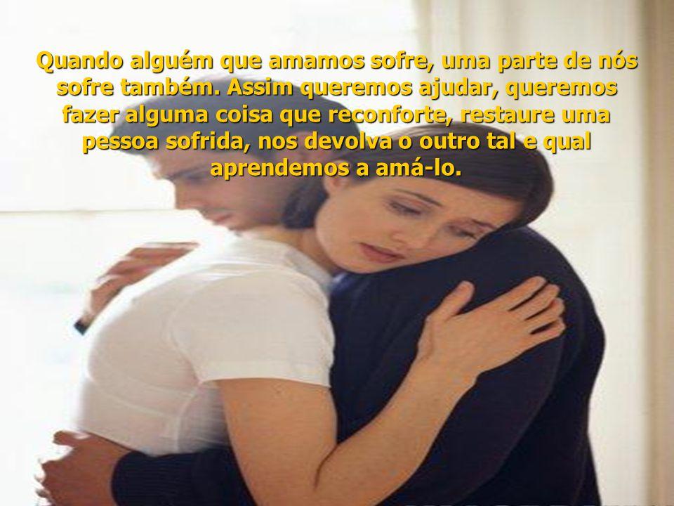 Quando alguém que amamos sofre, uma parte de nós sofre também.