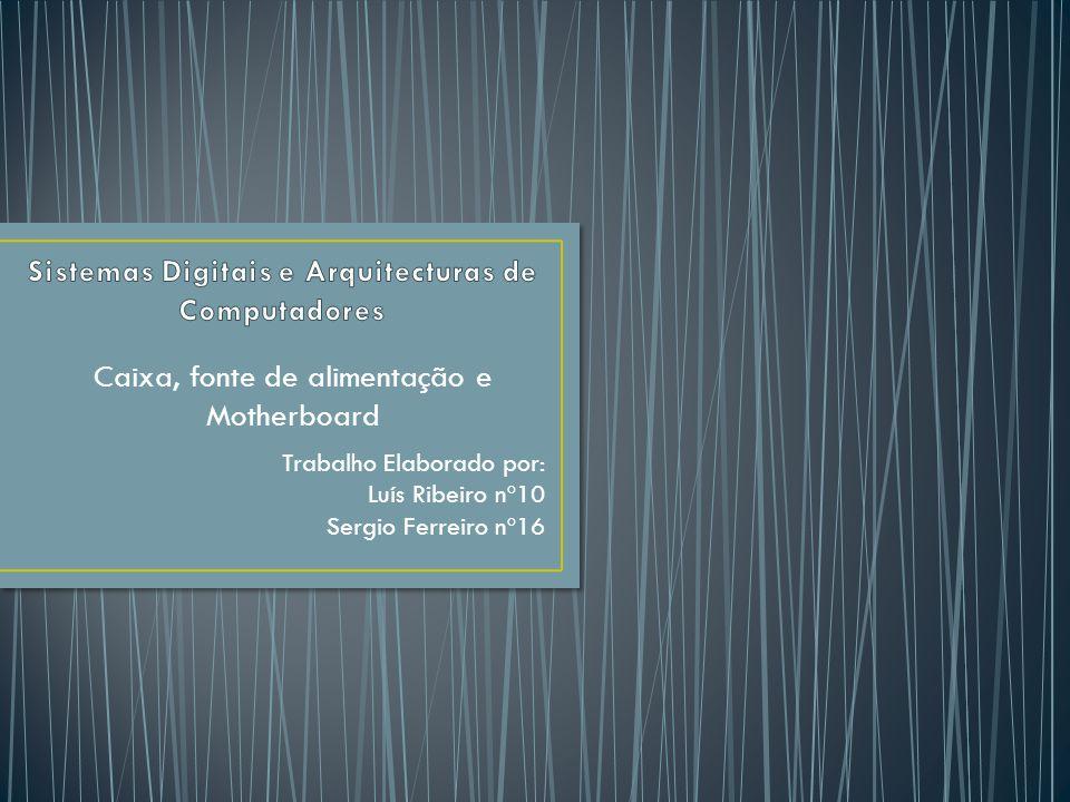 Caixa, fonte de alimentação e Motherboard Trabalho Elaborado por: Luís Ribeiro nº10 Sergio Ferreiro nº16