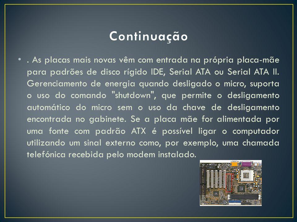 . As placas mais novas vêm com entrada na própria placa-mãe para padrões de disco rígido IDE, Serial ATA ou Serial ATA II. Gerenciamento de energia qu