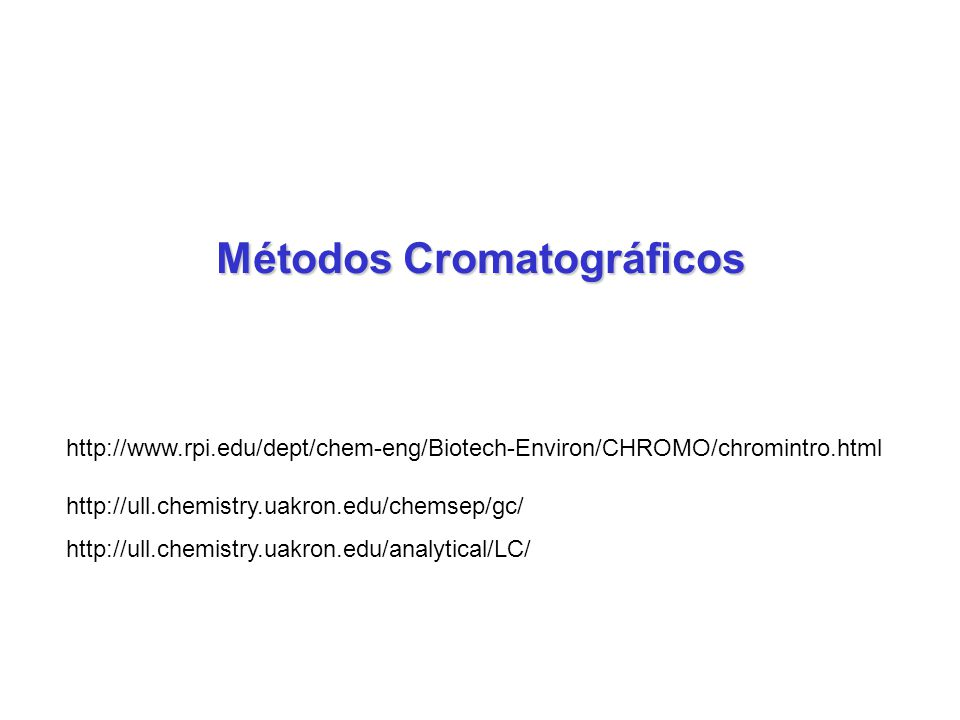 Métodos Cromatográficos http://www.rpi.edu/dept/chem-eng/Biotech-Environ/CHROMO/chromintro.html http://ull.chemistry.uakron.edu/chemsep/gc/ http://ull.chemistry.uakron.edu/analytical/LC/