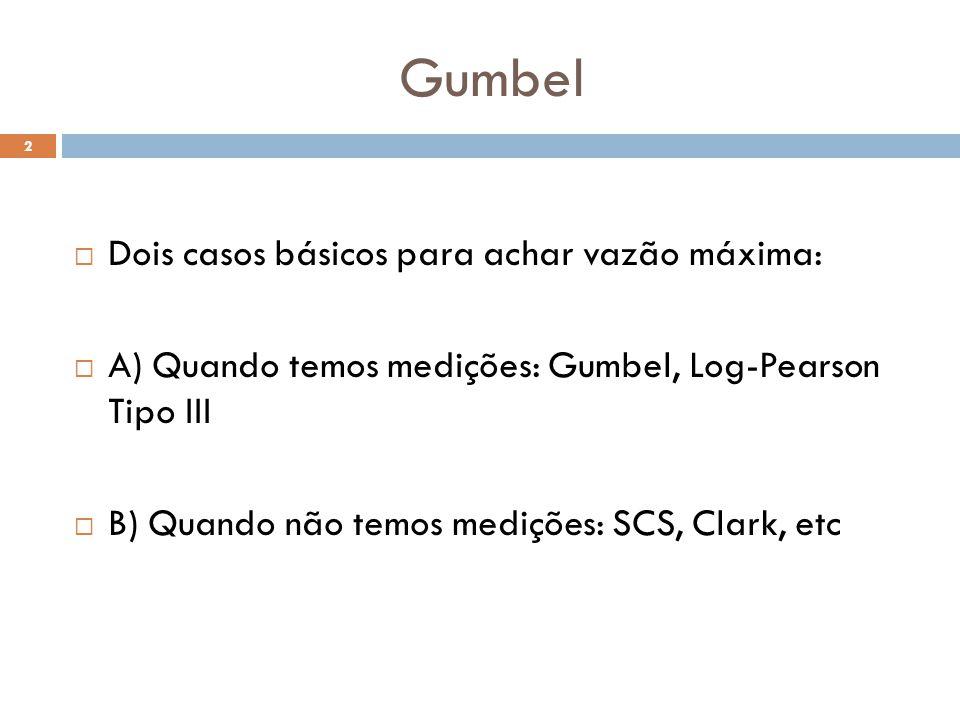 Gumbel 2  Dois casos básicos para achar vazão máxima:  A) Quando temos medições: Gumbel, Log-Pearson Tipo III  B) Quando não temos medições: SCS, C