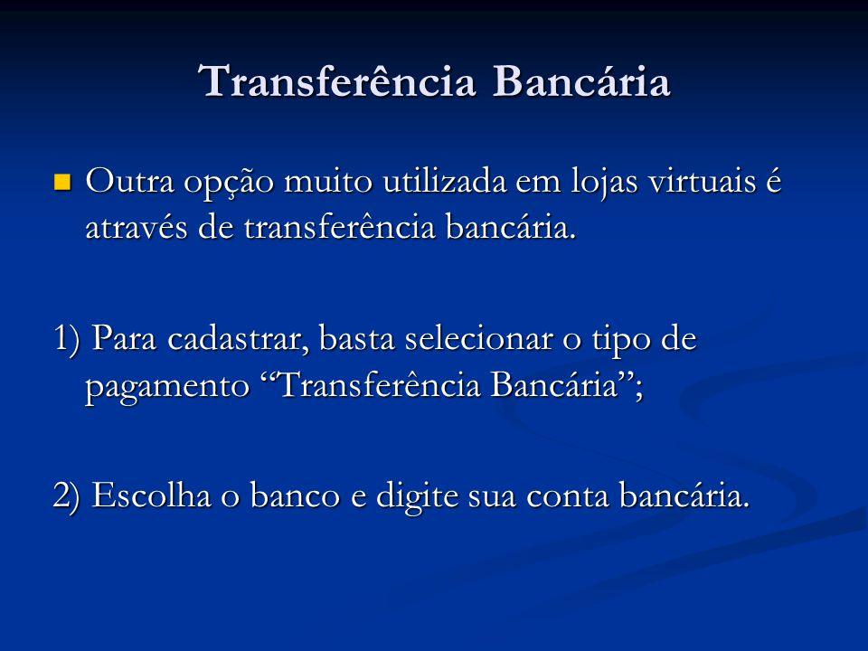 Transferência Bancária Outra opção muito utilizada em lojas virtuais é através de transferência bancária. Outra opção muito utilizada em lojas virtuai