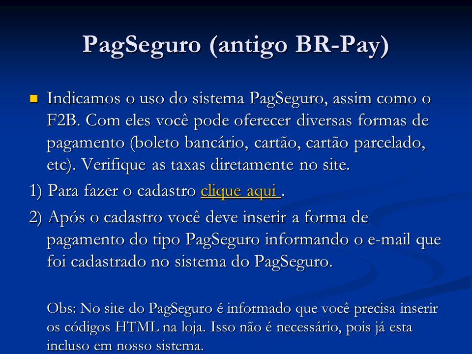 PagSeguro (antigo BR-Pay) Indicamos o uso do sistema PagSeguro, assim como o F2B. Com eles você pode oferecer diversas formas de pagamento (boleto ban
