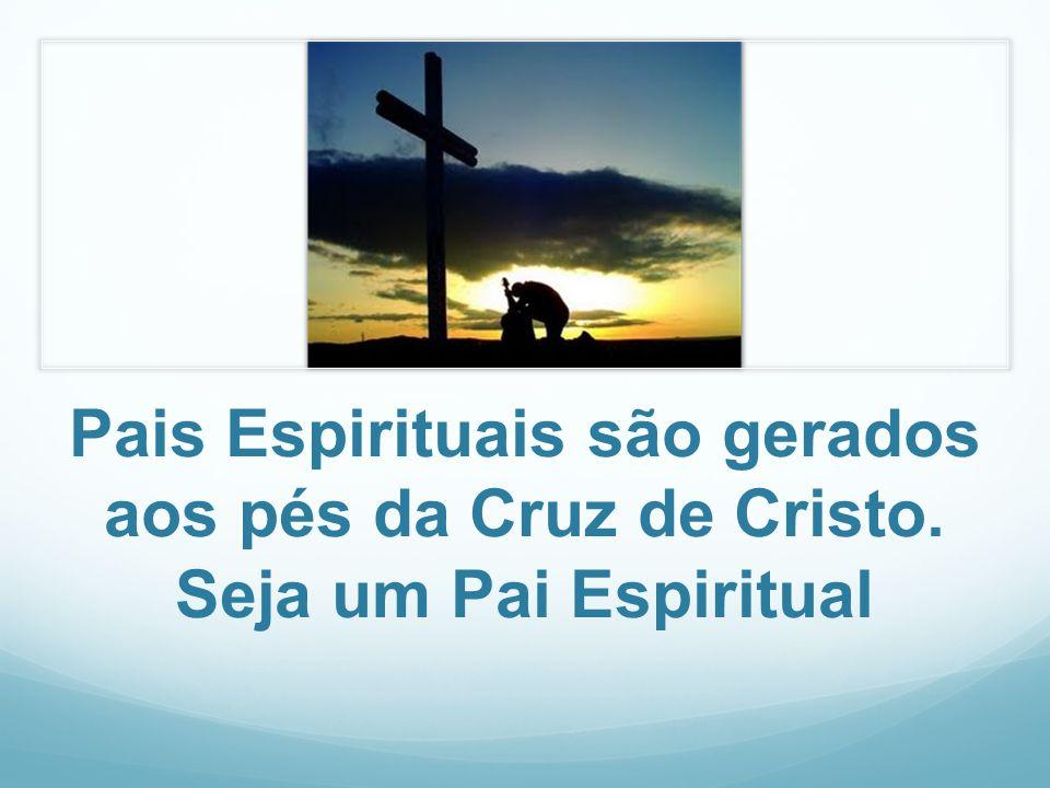 Pais Espirituais são gerados aos pés da Cruz de Cristo. Seja um Pai Espiritual