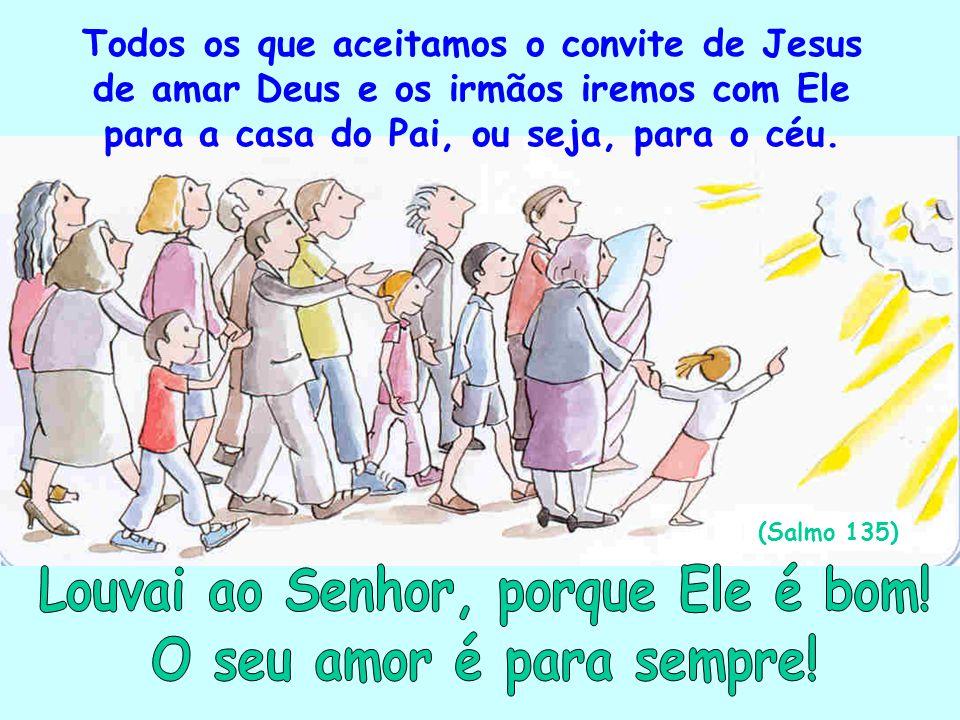 Todos os que aceitamos o convite de Jesus de amar Deus e os irmãos iremos com Ele para a casa do Pai, ou seja, para o céu. (Salmo 135)