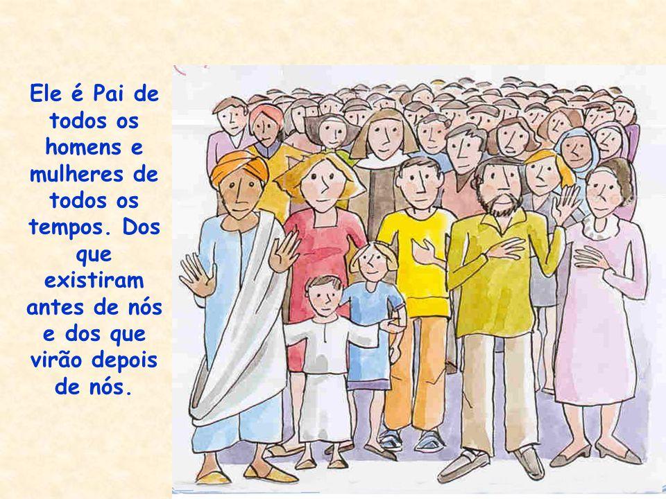 É Pai de todos os homens e mulheres de todas as raças e de todos os lugares da terra. (Salmo 96, 1)