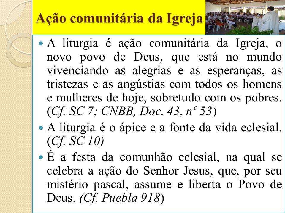 Ação comunitária da Igreja A liturgia é ação comunitária da Igreja, o novo povo de Deus, que está no mundo vivenciando as alegrias e as esperanças, as