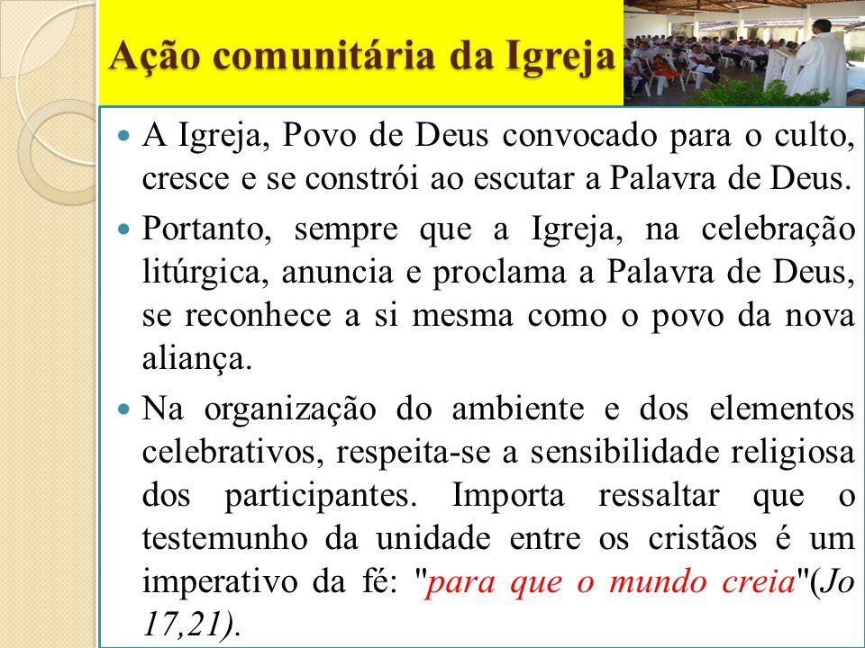 Ação comunitária da Igreja A Igreja, Povo de Deus convocado para o culto, cresce e se constrói ao escutar a Palavra de Deus. Portanto, sempre que a Ig