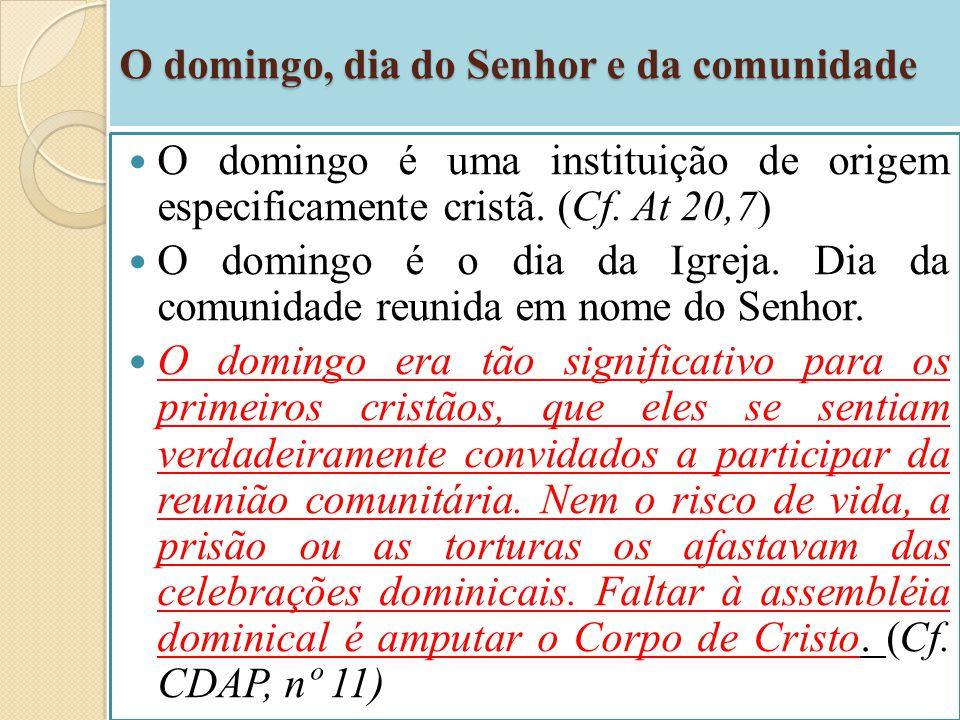 O domingo, dia do Senhor e da comunidade O domingo é uma instituição de origem especificamente cristã. (Cf. At 20,7) O domingo é o dia da Igreja. Dia