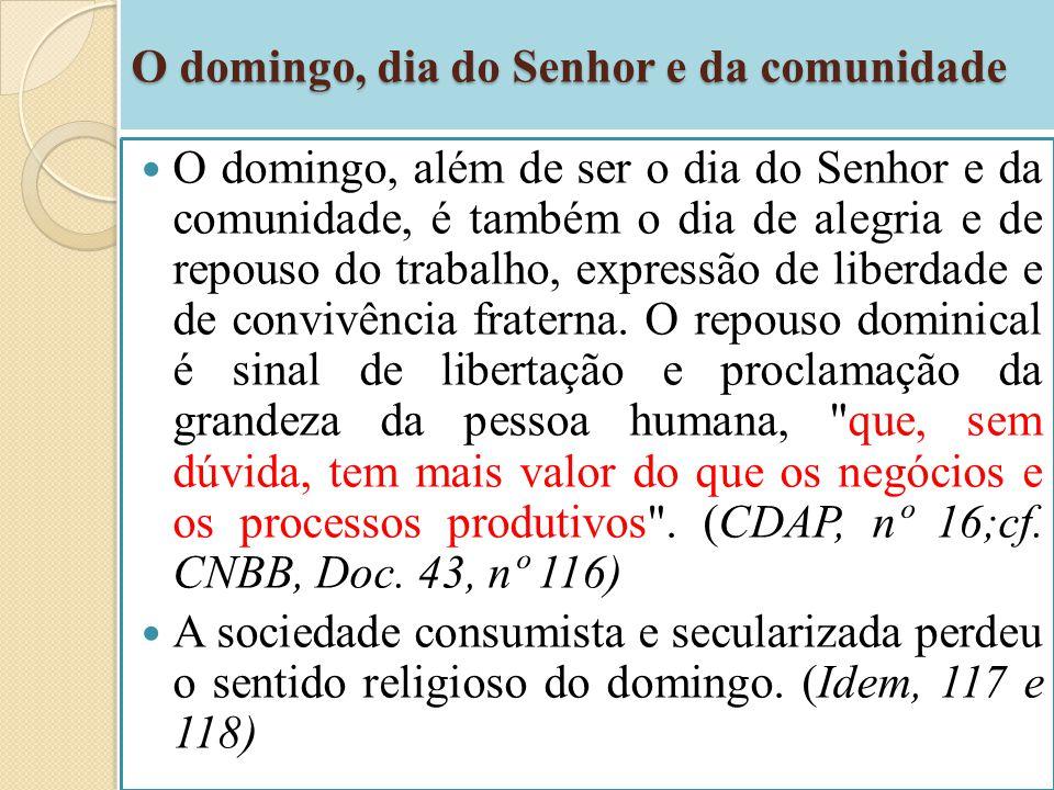 O domingo, dia do Senhor e da comunidade O domingo, além de ser o dia do Senhor e da comunidade, é também o dia de alegria e de repouso do trabalho, e