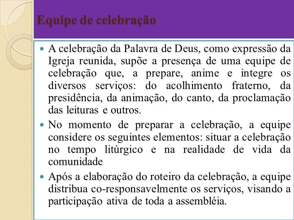 Equipe de celebração A celebração da Palavra de Deus, como expressão da Igreja reunida, supõe a presença de uma equipe de celebração que, a prepare, a