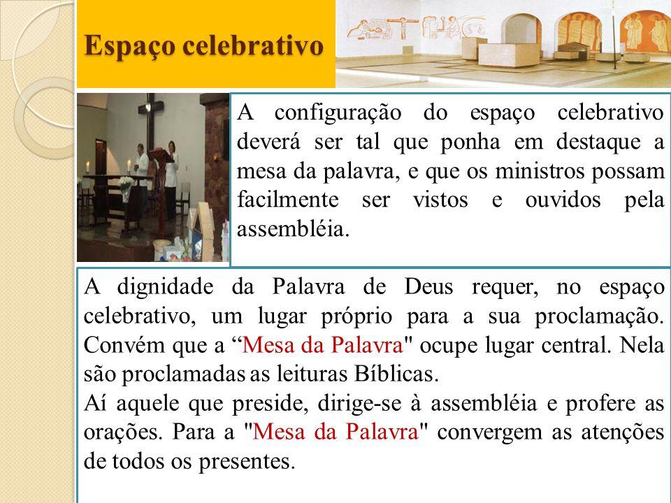 Espaço celebrativo A configuração do espaço celebrativo deverá ser tal que ponha em destaque a mesa da palavra, e que os ministros possam facilmente s
