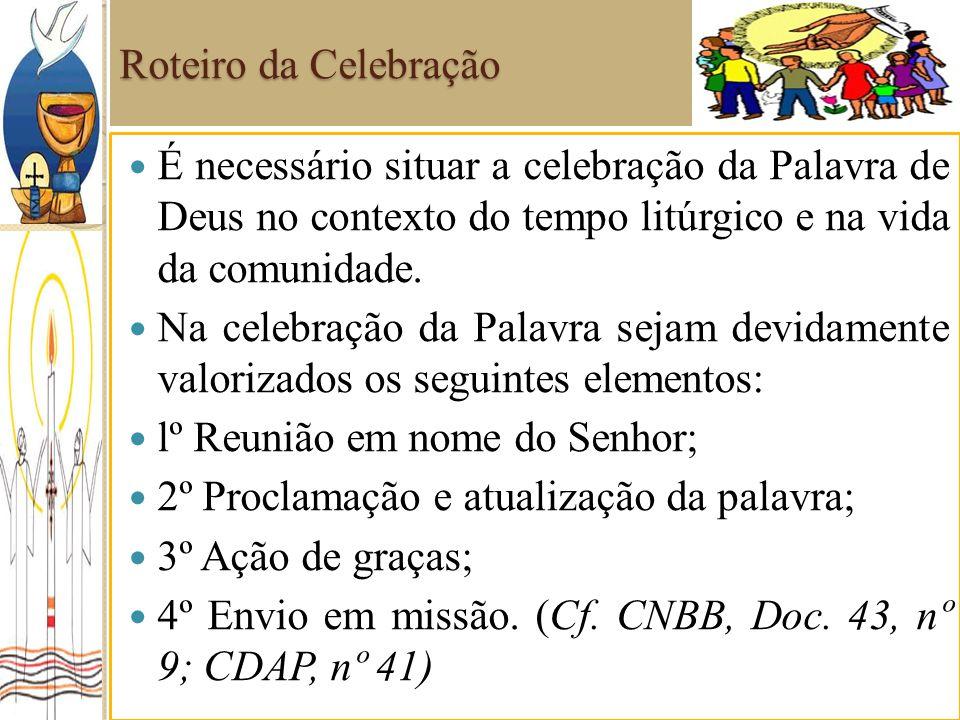 Roteiro da Celebração É necessário situar a celebração da Palavra de Deus no contexto do tempo litúrgico e na vida da comunidade. Na celebração da Pal