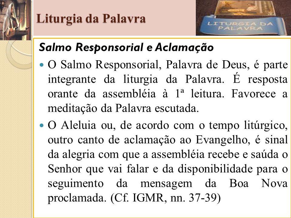 Liturgia da Palavra Salmo Responsorial e Aclamação O Salmo Responsorial, Palavra de Deus, é parte integrante da liturgia da Palavra. É resposta orante