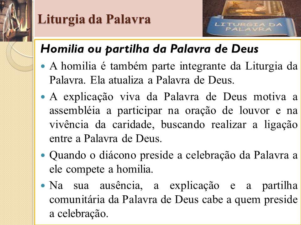 Liturgia da Palavra Homilia ou partilha da Palavra de Deus A homilia é também parte integrante da Liturgia da Palavra. Ela atualiza a Palavra de Deus.