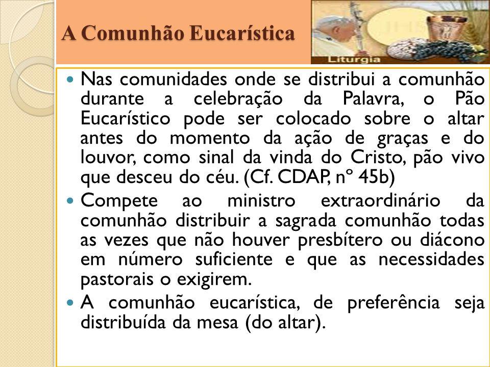 A Comunhão Eucarística Nas comunidades onde se distribui a comunhão durante a celebração da Palavra, o Pão Eucarístico pode ser colocado sobre o altar