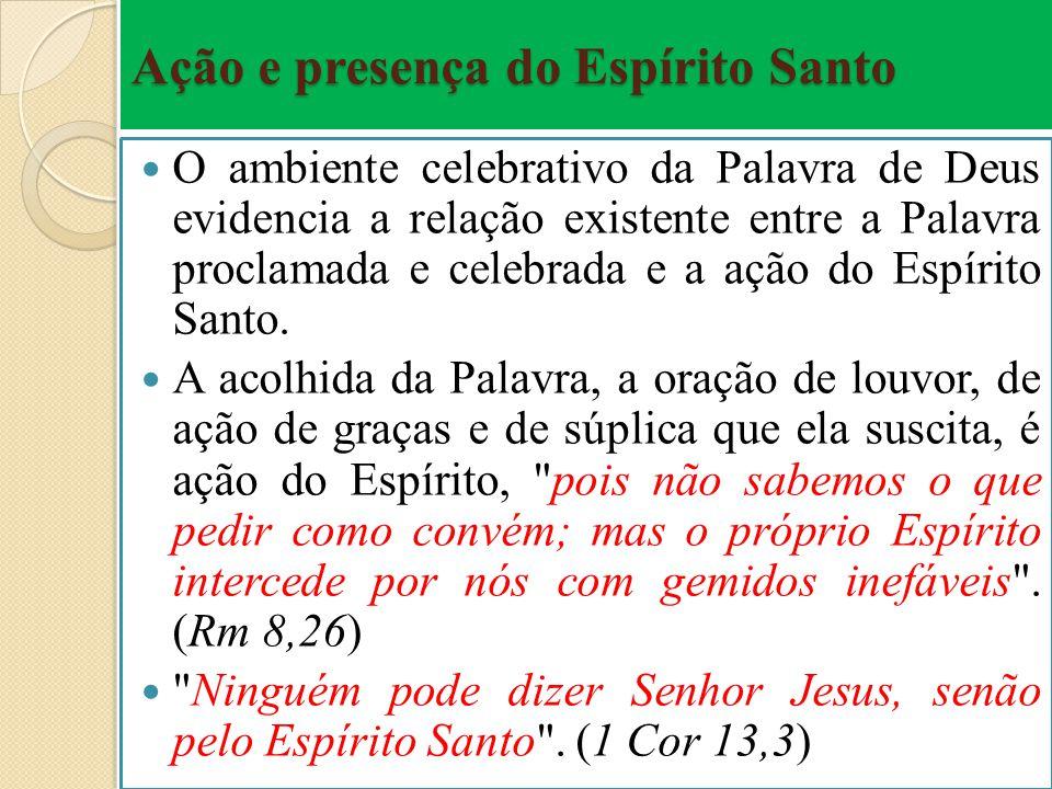 Ação e presença do Espírito Santo O ambiente celebrativo da Palavra de Deus evidencia a relação existente entre a Palavra proclamada e celebrada e a a