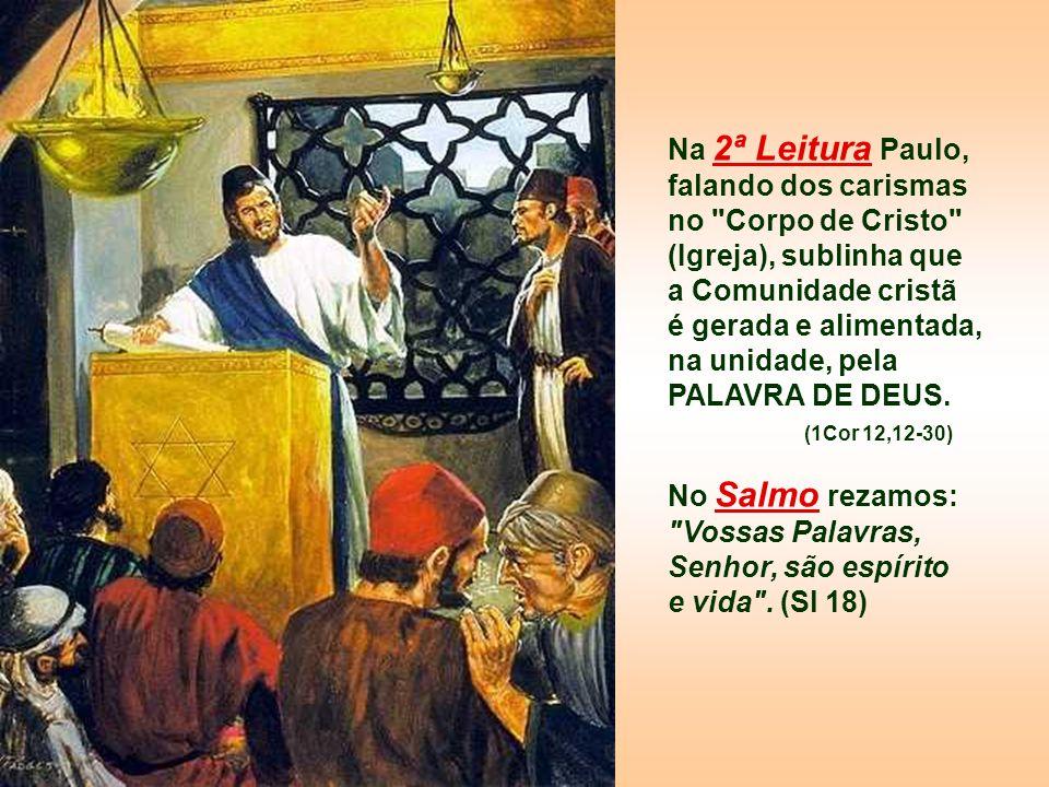 Na 2ª Leitura Paulo, falando dos carismas no Corpo de Cristo (Igreja), sublinha que a Comunidade cristã é gerada e alimentada, na unidade, pela PALAVRA DE DEUS.