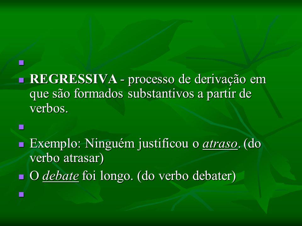 REGRESSIVA - processo de derivação em que são formados substantivos a partir de verbos. REGRESSIVA - processo de derivação em que são formados substan