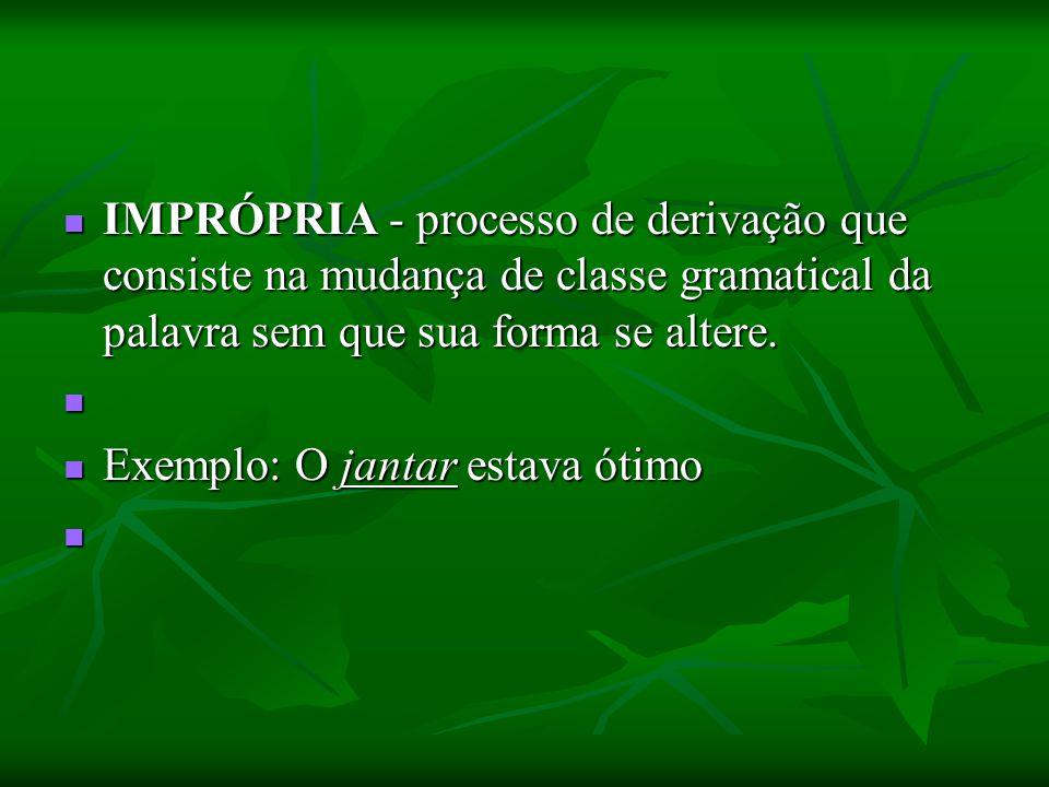 IMPRÓPRIA - processo de derivação que consiste na mudança de classe gramatical da palavra sem que sua forma se altere. IMPRÓPRIA - processo de derivaç